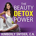 The Beauty Detox Power: Nourish Your Mind and Body for Weight Loss and Discover True Joy | Kimberly Snyder, C.N.