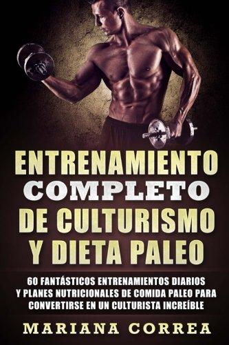 ENTRENAMIENTO COMPLETO DE CULTURISMO y DIETA PALEO: 60 FANTASTICOS ENTRENAMIENTOS DIARIOS y PLANES NUTRICIONALES DE COMIDA PALEO PARA CONVERTIRSE EN UN CULTURISTA INCREIBLE (Spanish Edition) [Mariana Correa] (Tapa Blanda)