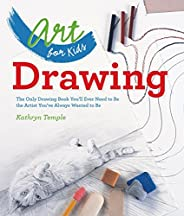 Art for Kids: Drawing: The Only Drawing Book You'll Ever Need to Be the Artist You've Always Wanted to