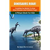Dinosaurs Roar!: Everything You Wanted To Know About Dinosaurs (And Prehistoric Poop): A Picture Book For Kids (The Everything You Wanted to Know About Series of Books For Kids 1)