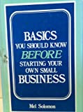 Basics You Should Know Before Starting Your Own Small Business, Mel Solomon, 0533076498