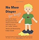 """No More Diapers For Boys: A book for boys! Designed to help them to know how and why to use the """"potty"""" (toilet)."""