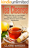 Tea Cleanse: Detox Diet Plan to Lose Weight, Improve Health, Increase Energy, Remove Toxins & Speed Metabolism (Tea Cleanse Reset, Tea Time Book 1)