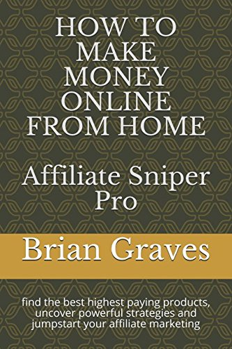 HOW TO MAKE MONEY ONLINE FROM HOME: Affiliate Sniper Pro: find the best highest paying products, uncover powerful strategies and jumpstart your affiliate marketing pdf