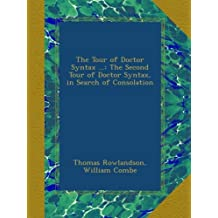 The Tour of Doctor Syntax ...: The Second Tour of Doctor Syntax, in Search of Consolation