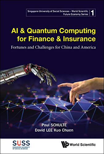 AI And Quantum Computing For Finance And Insurance Fortunes And Challenges For China And America  Singapore University Of Social Sciences   World Scientific Future Economy Series Book 1   English Edition
