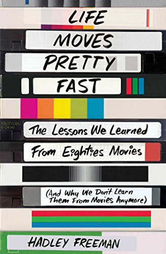 life-moves-pretty-fast-the-lessons-we-learned-from-eighties-movies-and-why-we-dont-learn-them-from-m