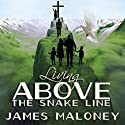 Living Above the Snake Line: A Unique Perspective on the Present-Day Deliverance Ministry of Jesus Christ Audiobook by James Maloney Narrated by Dwayne Berg