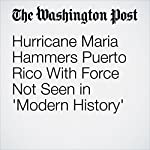 Hurricane Maria Hammers Puerto Rico With Force Not Seen in 'Modern History' | Samantha Schmidt,Sandhya Somashekhar