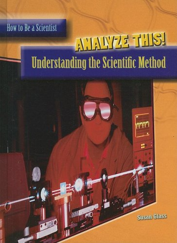 Analyze This: Understanding the Scientific Method (How to Be a Scientist)