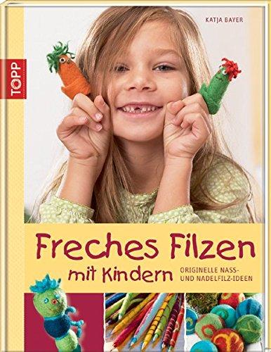 Freches Filzen mit Kindern: Originelle Nass- und Nadelfilzideen