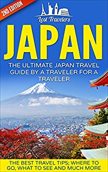Japan: The Ultimate Japan Travel Guide By A Traveler For A Traveler: The Best Travel Tips; Where To Go, What To See And Much More (Japan Travel Guide, ... Guide, Japan Tour, History, Kyoto Guide,) by [Travelers, Lost]