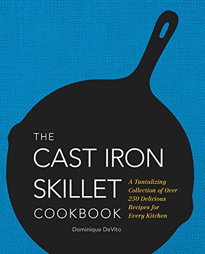 The Cast Iron Skillet Cookbook: A Tantalizing Collection of Over