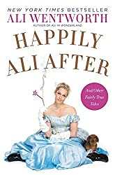 Happily Ali After: And Other Fairly True Tales by Ali Wentworth (2015-06-09)