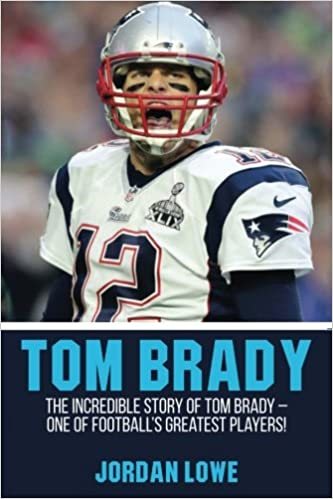 Tom brady the incredible story of tom brady one of footballs tom brady the incredible story of tom brady one of footballs greatest players jordan lowe 9781974357994 amazon books bookmarktalkfo Image collections