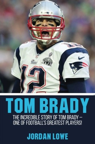 Tom Brady: The Incredible Story of Tom Brady  One of Footballs Greatest Players!