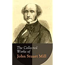 The Collected Works of John Stuart Mill: Utilitarianism, The Subjection of Women, On Liberty, Principles of Political Economy, A System of Logic, Ratiocinative and Inductive, Memoirs…