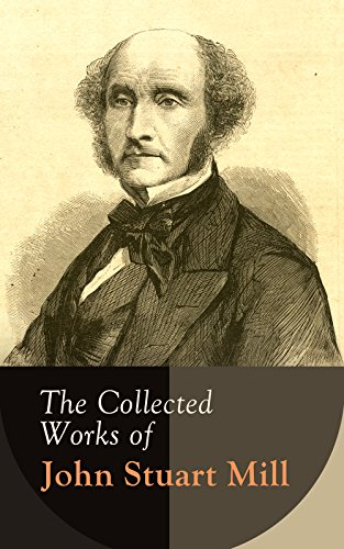 The Collected Works of John Stuart Mill: Utilitarianism, The Subjection of Women, On Liberty, Principles of Political Economy, A System of Logic, Ratiocinative and Inductive, Memoirs...