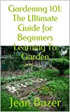 Gardening 101: The Ultimate Guide for Beginners Learning To Garden: Five Easy Steps to a Backyard Garden