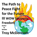 The Path to Peace: Fight for the Future III - WOW Seriously, Freedom | Troy McDermott