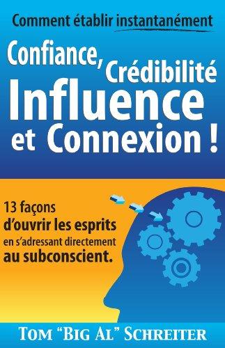 Comment établir instantanément Confiance, Crédibilité Influence et Connexion !: 13 façons d'ouvrir les esprits en s'adressant directement au subconscient (French Edition)