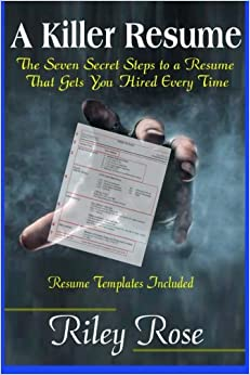 A Killer Resume: The Seven Secret Steps to a Resume That Gets You Hired Every Time