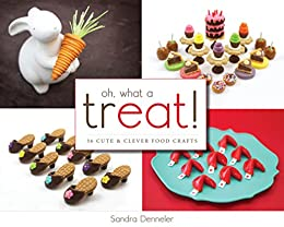 Oh, What a Treat!: 36 Cute & Clever Food Crafts by [Denneler, Sandra]