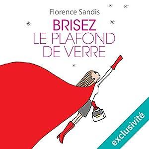 Brisez le plafond de verre | Livre audio Auteur(s) : Florence Sandis Narrateur(s) : Hermine Hommet