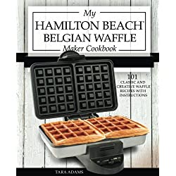 My Hamilton Beach Belgian Waffle Maker Cookbook: 101 Classic and Creative Waffle Recipes with Instructions (Hamilton Beach Waffle Maker Recipes) (Volume 1)