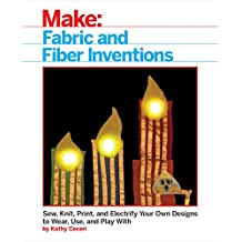 Fabric and Fiber Inventions: Sew, Knit, Print, and Electrify Your Own Designs to Wear, Use, and Play: Sew, Knit, Print, and Electrify Your Own Designs to Wear, Use, and Play With
