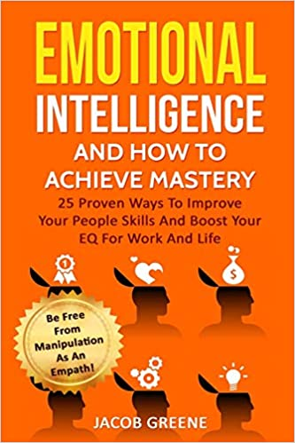 Emotional Intelligence And How To Achieve Mastery 25 Proven Ways To Improve Your People Skills And Boost Your EQ For Work And Life Be Free From Manipulation As An Empath!