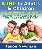 ADHD In Adults & Children: How To Beat ADD & ADHD Dealing With ADHD And ADD Effects On Adults And Kids