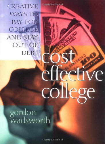 Cost Effective College: Creative Ways to Pay for College and Stay Out of Debt