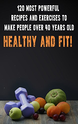 Search : 120 Most Powerful Recipes and Exercises to Make People Over 40 Years Old Healthy and Fit! (Diets and fitness for people over 40 years old)