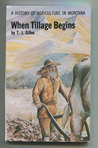 When Tillage Begins : A History of Agriculture in Montana, Gilles, T.J.