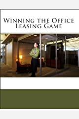 Winning the Office Leasing Game: Essential Strategies for Negotiating Your Office Lease Like an Expert Kindle Edition