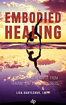Embodied Healing: Using Yoga to Recover from Trauma and Extreme Stress by [Danylchuk, Lisa]
