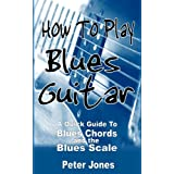 How to Play Blues Guitar: A Quick Guide to Blues Chords and the Blues Scale