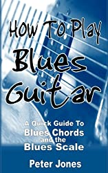 How to Play Blues Guitar: A Quick Guide to Blues Chords and the Blues Scale (English Edition)