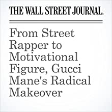 From Street Rapper to Motivational Figure, Gucci Mane's Radical Makeover Other by John Jurgensen Narrated by Paul Ryden