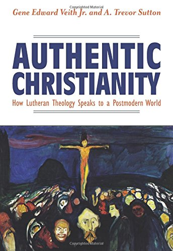 Authentic Christianity How Lutheran Theology Speaks to a Postmodern World [Gene Veith Jr. - A. Trevor Sutton] (Tapa Blanda)