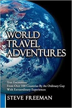 World Travel Adventures: True Encounters From Over 100 Countries By An Ordinary Guy With Extraordinary Experiences by Freeman, Steve (2012)