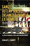 Gangs, Outlaw Bikers, Organized Crime & Extremists: A Field Manual for Law Enforcement: Who They Are, How They Work and the Threat They Pose