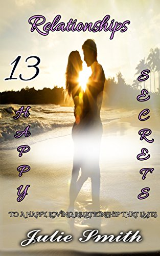 Relationships: 13 Happy Secrets to a Happy, Loving Relationship that Lasts (Relationships Books, Relationships Advice, Intimate Relationships,Love & Romance,Relationships and Marriage,Love Seeking)