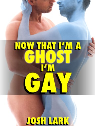 Now That I'm A Ghost, I'm Gay (A Paranormal Sex Straight Seduction Story) by [Lark, Josh]
