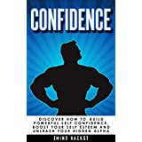 Confidence: How to Build Powerful Self Confidence, Boost Your Self Esteem and Unleash Your Hidden Alpha (Confidence, Self Confidence, Self Esteem, Charisma, ... Skills, Motivation, Self Belief Book 8)