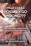 What Could Possibly Go Wrong???: How To Go From Completely Clueless To Totally Prepared