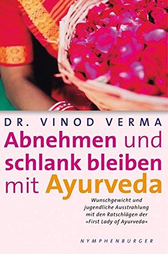 Abnehmen und schlank bleiben mit Ayurveda: Wunschgewicht und jugendliche Ausstrahlung mit den Ratschlägen der `First Lady of Ayurveda`