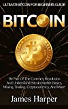 Bitcoin: Ultimate Bitcoin For Beginner's Guide! - Be Part Of The Currency Revolution And Understand Bitcoin Market Basics, Mining, Trading, Cryptocurrency, ... Forex, Gold And Silver, Survival Guide)