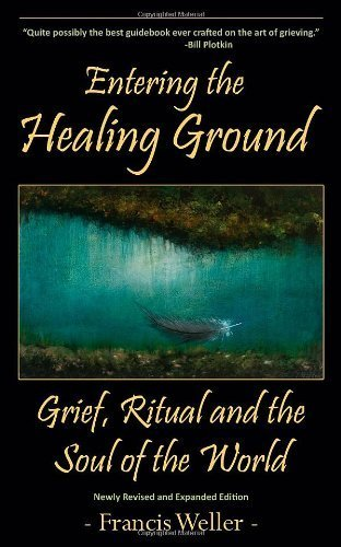 Entering the Healing Ground: Grief, Ritual and the Soul of the World by Francis Weller (2012-07-05)